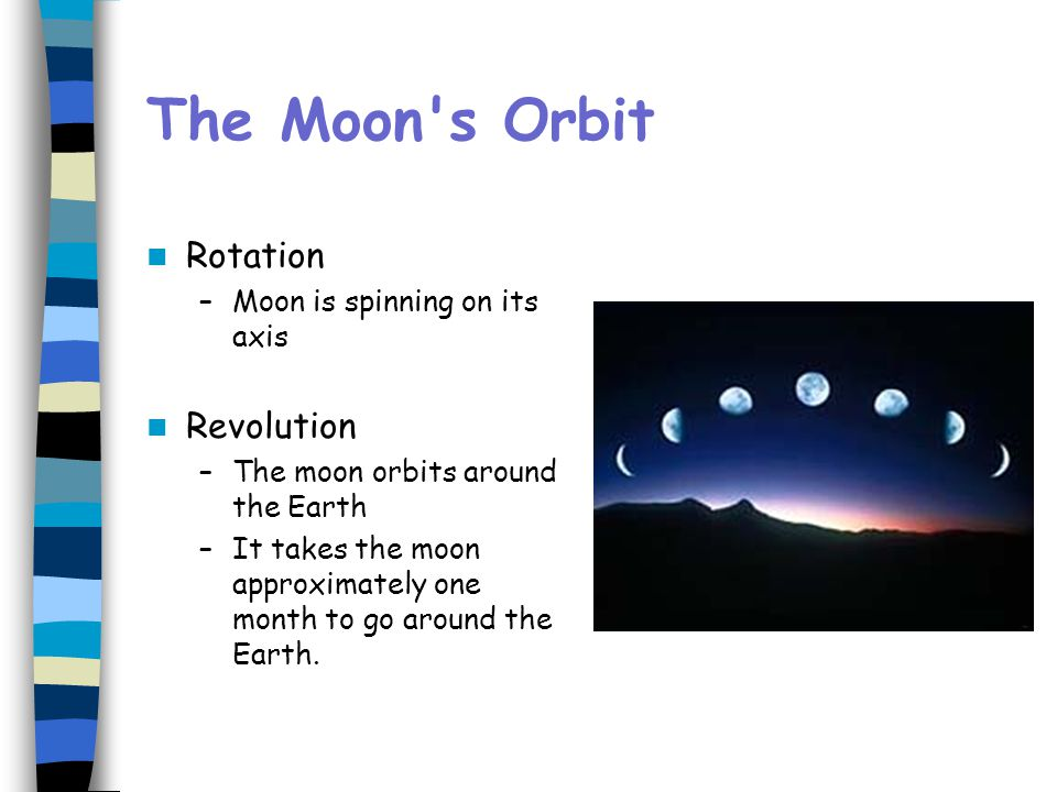 The Moon's Orbit Rotation –Moon is spinning on its axis Revolution –The moon orbits around the Earth –It takes the moon approximately one month to go