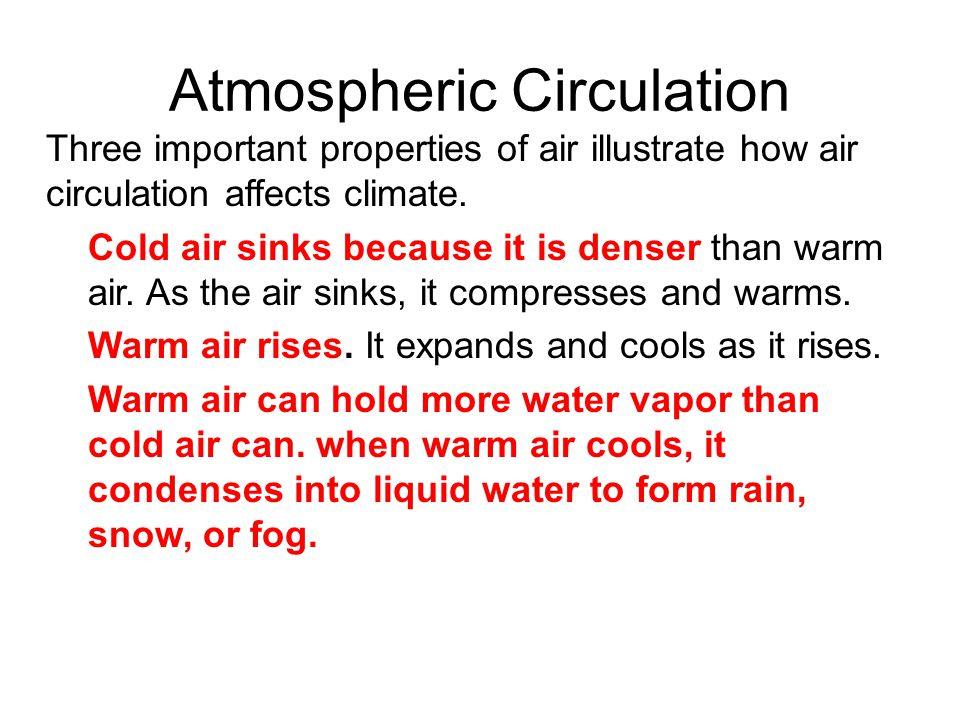 Atmospheric Circulation Three important properties of air illustrate how air circulation affects climate. Cold air sinks because it is denser than war