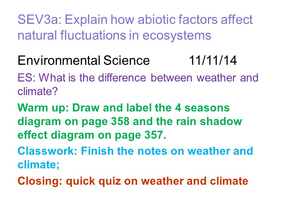 SEV3a: Explain how abiotic factors affect natural fluctuations in ecosystems Environmental Science 11/11/14 ES: What is the difference between weather