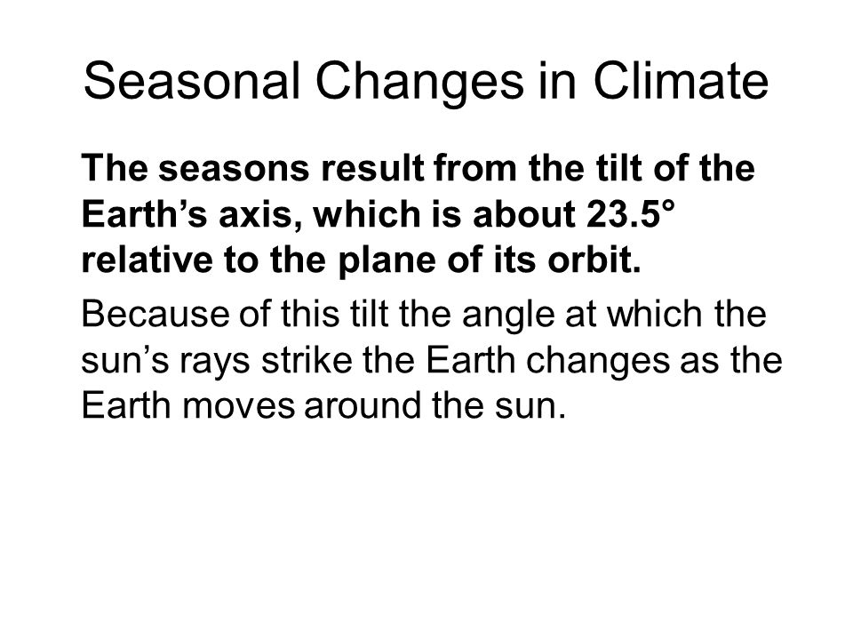 Seasonal Changes in Climate The seasons result from the tilt of the Earth's axis, which is about 23.5° relative to the plane of its orbit. Because of