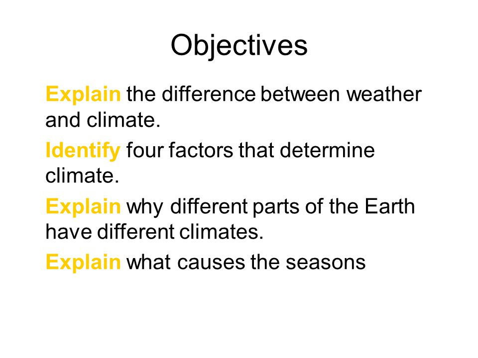 Objectives Explain the difference between weather and climate. Identify four factors that determine climate. Explain why different parts of the Earth