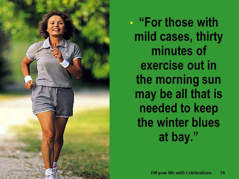 Fill your life with Celebrations34 For those with mild cases, thirty minutes of exercise out in the morning sun may be all that is needed to keep the winter blues at bay. Fill your life with Celebrations34