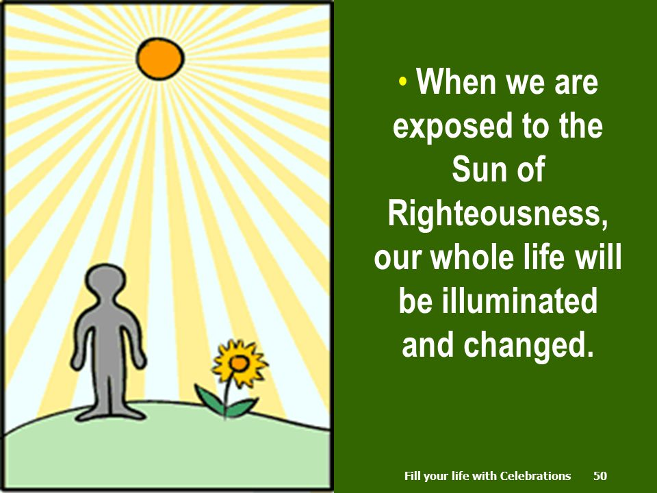 50 When we are exposed to the Sun of Righteousness, our whole life will be illuminated and changed.