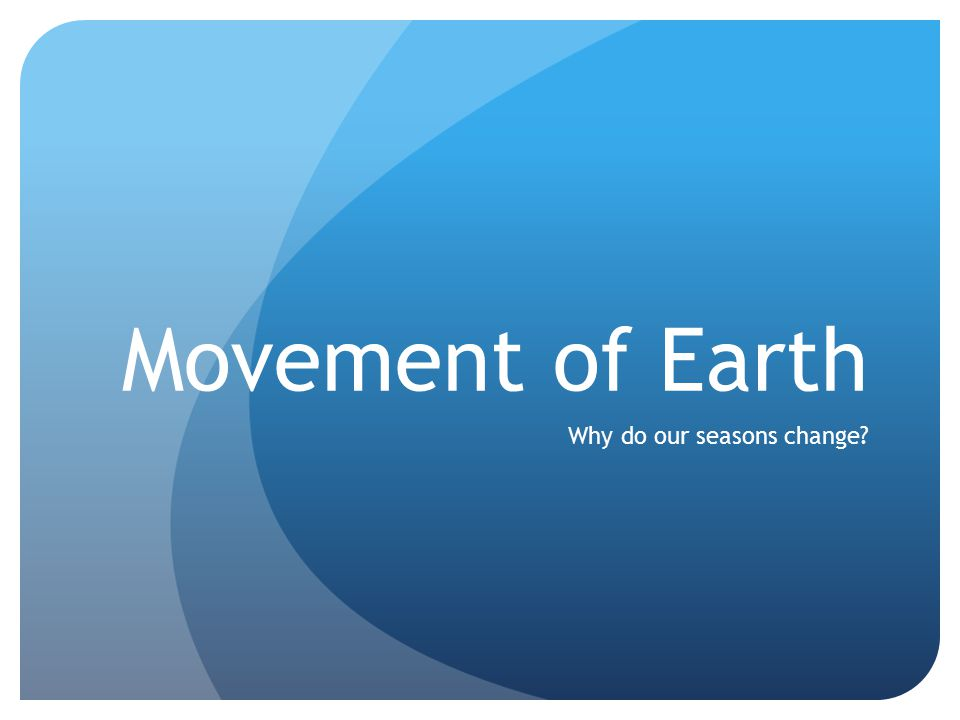 Movement of Earth Why do our seasons change?