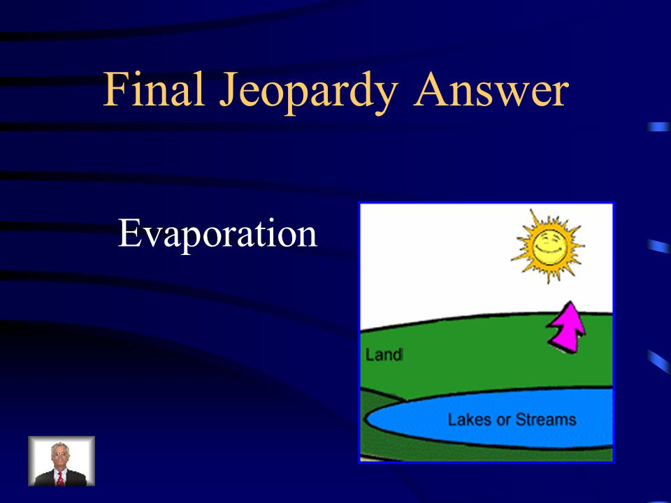 Final Jeopardy What is the word for when a liquid becomes a gas and rises into the air as water vapor?