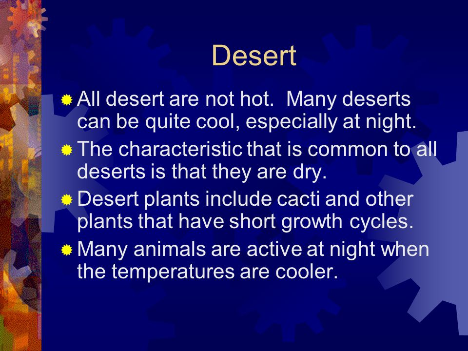 Desert  All desert are not hot. Many deserts can be quite cool, especially at night.  The characteristic that is common to all deserts is that they