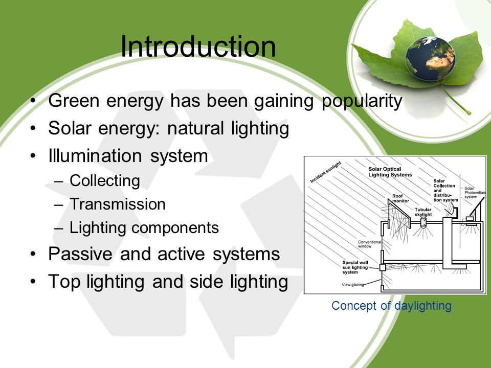 Introduction Green energy has been gaining popularity Solar energy: natural lighting Illumination system –Collecting –Transmission –Lighting components Passive and active systems Top lighting and side lighting Concept of daylighting