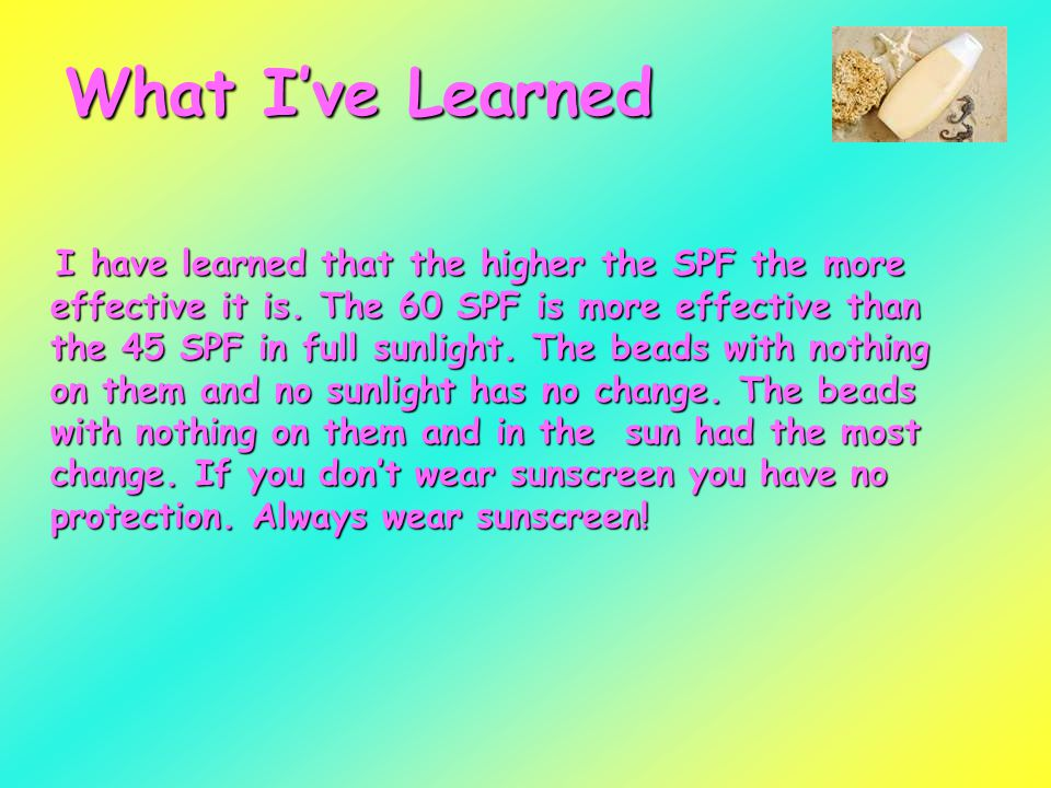 What I've Learned I have learned that the higher the SPF the more effective it is.