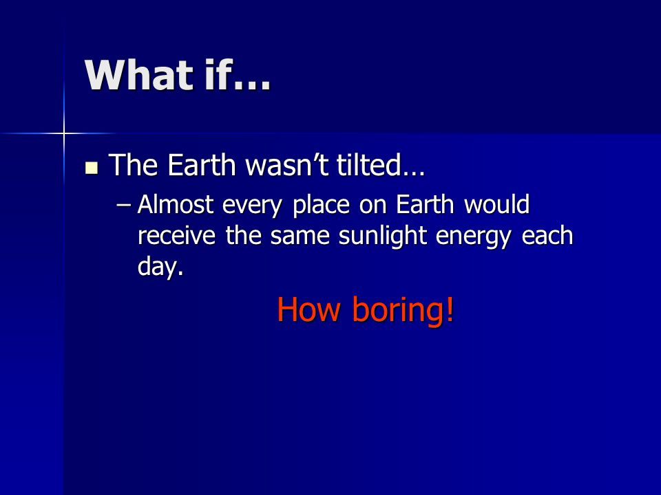 What if… The Earth wasn't tilted… The Earth wasn't tilted… –Almost every place on Earth would receive the same sunlight energy each day.