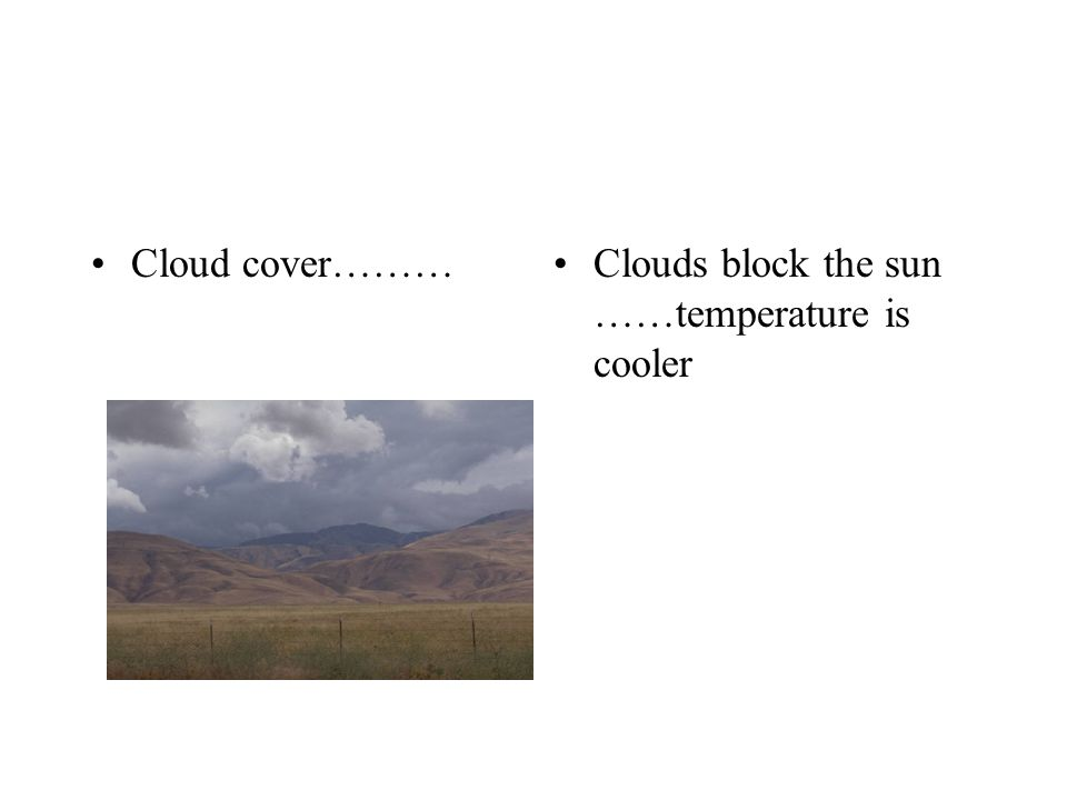 Cloud cover………Clouds block the sun ……temperature is cooler