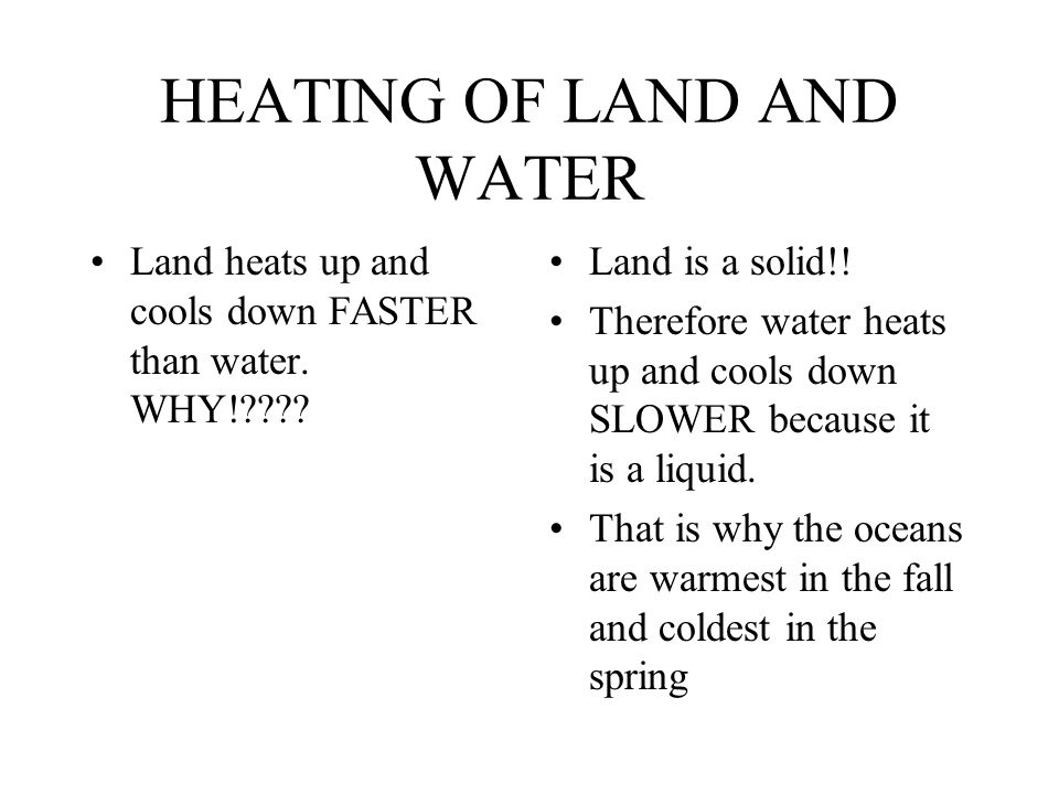 HEATING OF LAND AND WATER Land heats up and cools down FASTER than water.