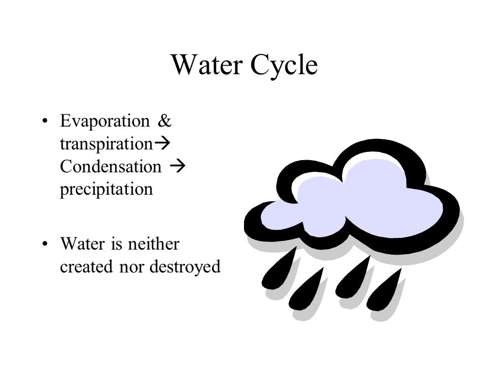 Water Cycle Evaporation & transpiration  Condensation  precipitation Water is neither created nor destroyed