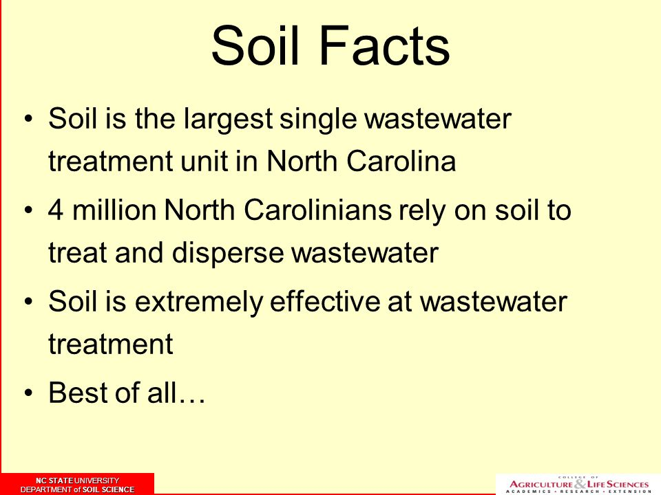 NC STATE UNIVERSITY DEPARTMENT of SOIL SCIENCE NC STATE UNIVERSITY DEPARTMENT of SOIL SCIENCE Soil Facts Soil is the largest single wastewater treatment unit in North Carolina 4 million North Carolinians rely on soil to treat and disperse wastewater Soil is extremely effective at wastewater treatment Best of all…