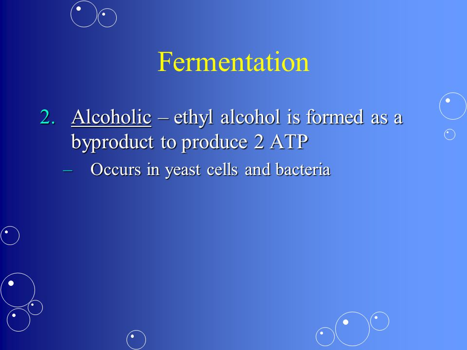 Fermentation 2.Alcoholic – ethyl alcohol is formed as a byproduct to produce 2 ATP –Occurs in yeast cells and bacteria