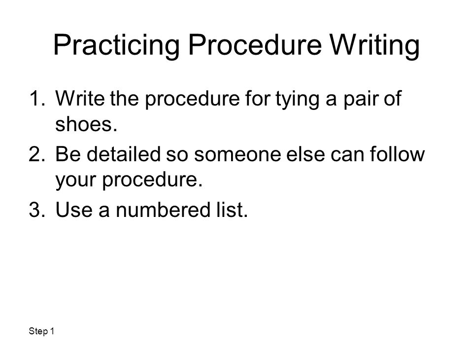 Practicing Procedure Writing 1.Write the procedure for tying a pair of shoes. 2.Be detailed so someone else can follow your procedure. 3.Use a numbere