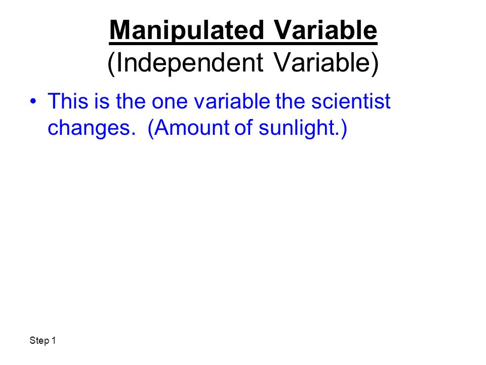 Step 1 Manipulated Variable (Independent Variable) This is the one variable the scientist changes. (Amount of sunlight.)