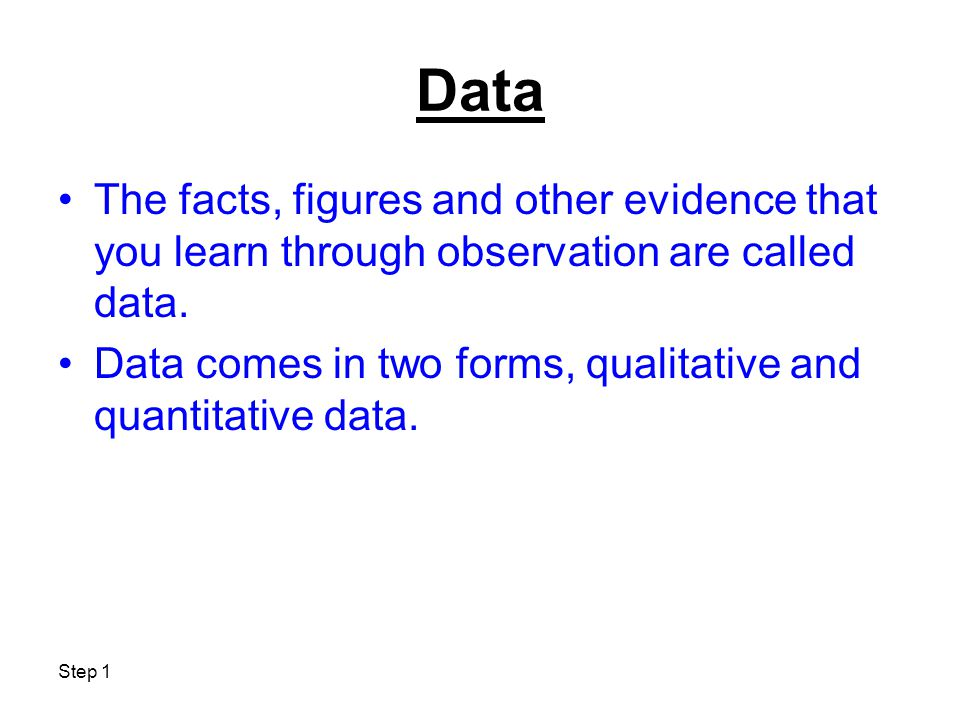 Step 1 Data The facts, figures and other evidence that you learn through observation are called data. Data comes in two forms, qualitative and quantit