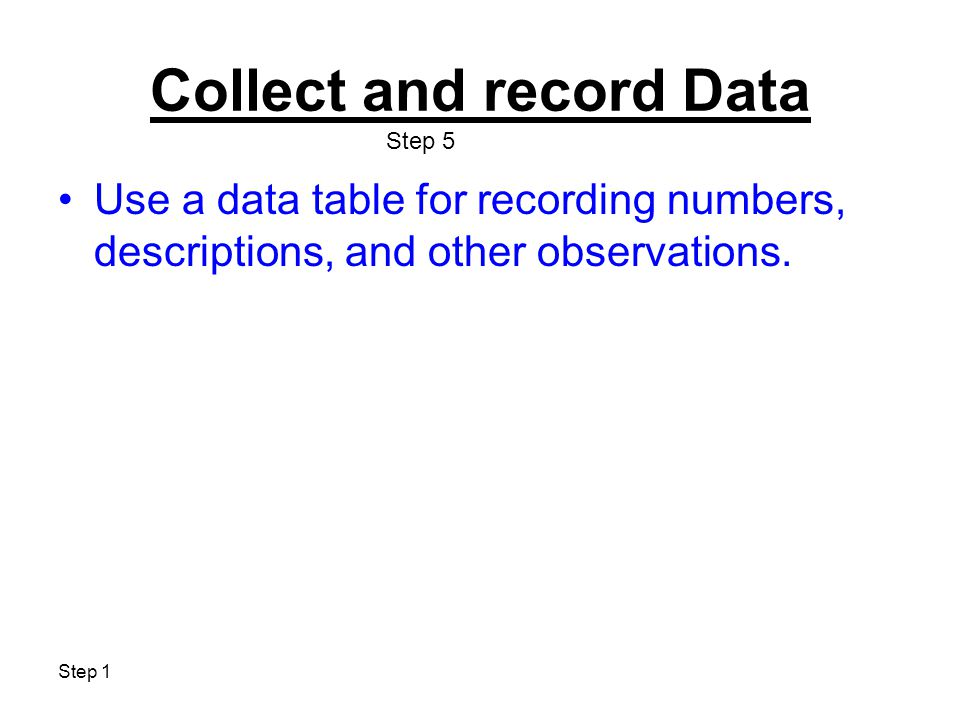 Step 1 Collect and record Data Use a data table for recording numbers, descriptions, and other observations. Step 5