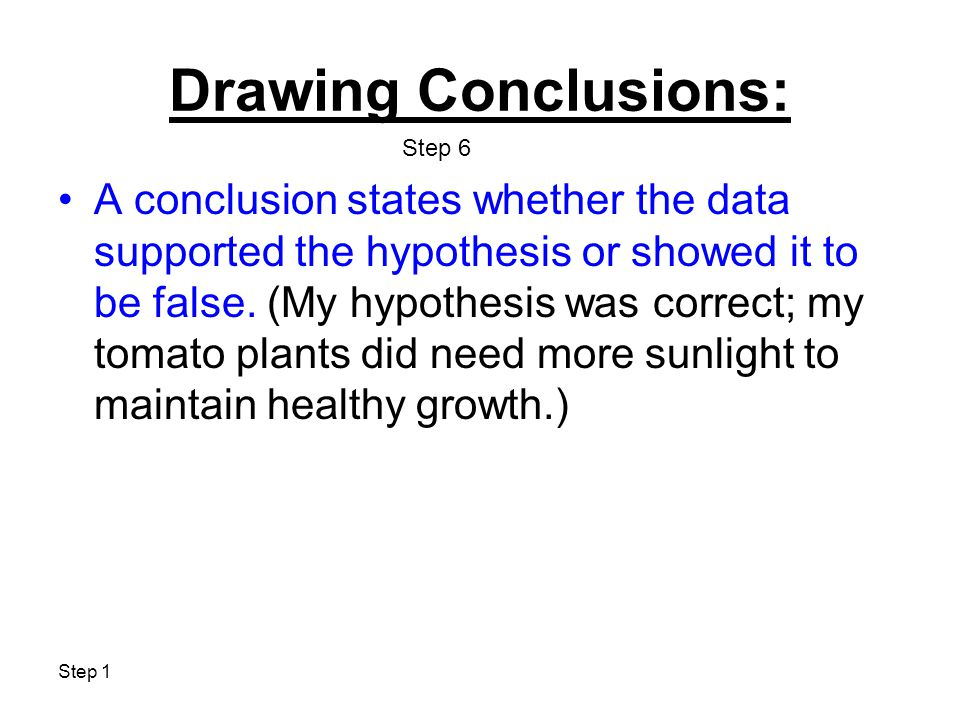 Step 1 Drawing Conclusions: A conclusion states whether the data supported the hypothesis or showed it to be false.
