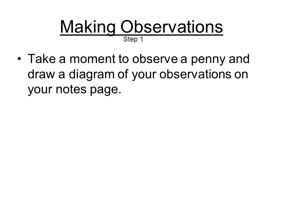 Making Observations Take a moment to observe a penny and draw a diagram of your observations on your notes page.