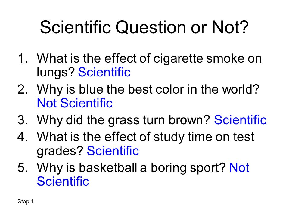 Step 1 Scientific Question or Not? 1.What is the effect of cigarette smoke on lungs? Scientific 2.Why is blue the best color in the world? Not Scienti
