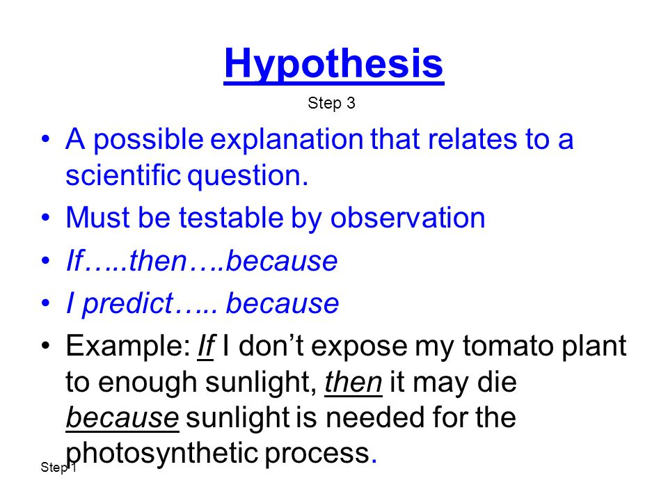 Step 1 Hypothesis A possible explanation that relates to a scientific question. Must be testable by observation If…..then….because I predict….. becaus