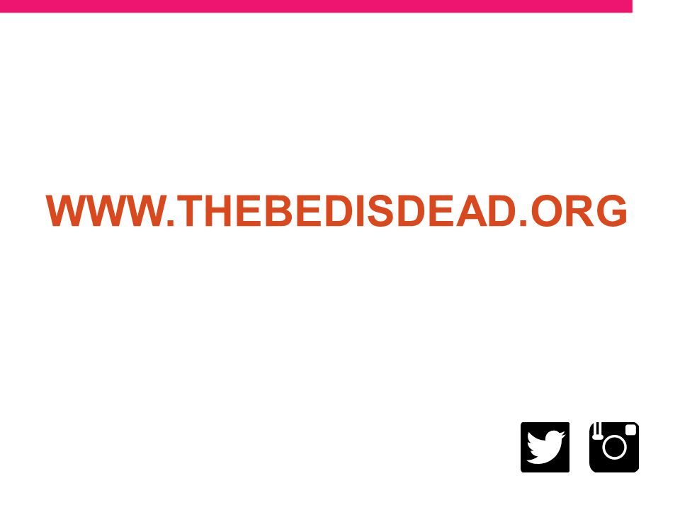 LEARN MORE AT WWW.THEBEDISDEAD.ORG