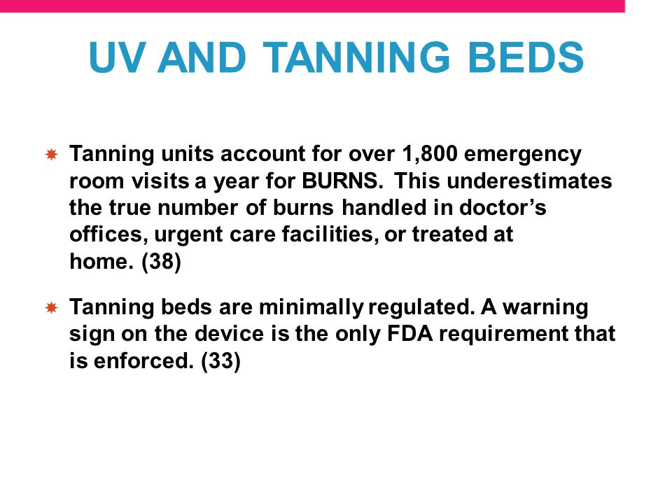 Tanning units account for over 1,800 emergency room visits a year for BURNS.