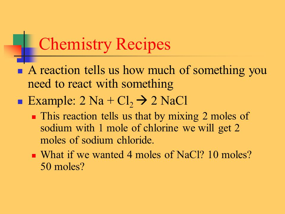 Chemistry Recipes A reaction tells us how much of something you need to react with something Example: 2 Na + Cl 2  2 NaCl This reaction tells us that by mixing 2 moles of sodium with 1 mole of chlorine we will get 2 moles of sodium chloride.