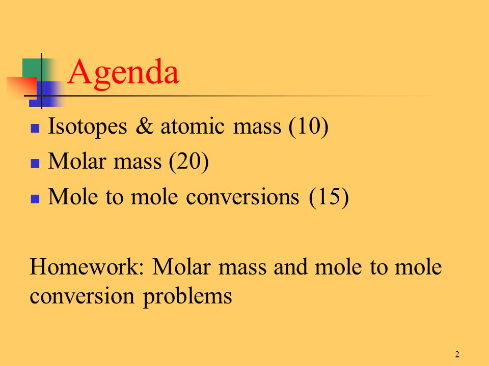 Agenda Isotopes & atomic mass (10) Molar mass (20) Mole to mole conversions (15) Homework: Molar mass and mole to mole conversion problems 2
