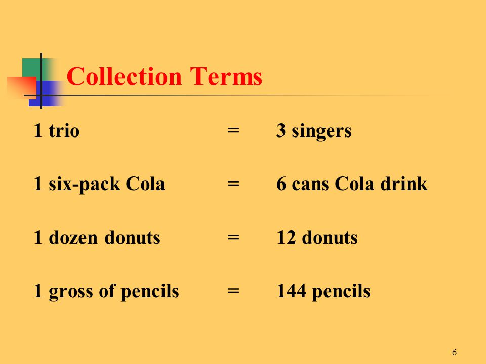 6 1 trio= 3 singers 1 six-pack Cola=6 cans Cola drink 1 dozen donuts=12 donuts 1 gross of pencils=144 pencils Collection Terms