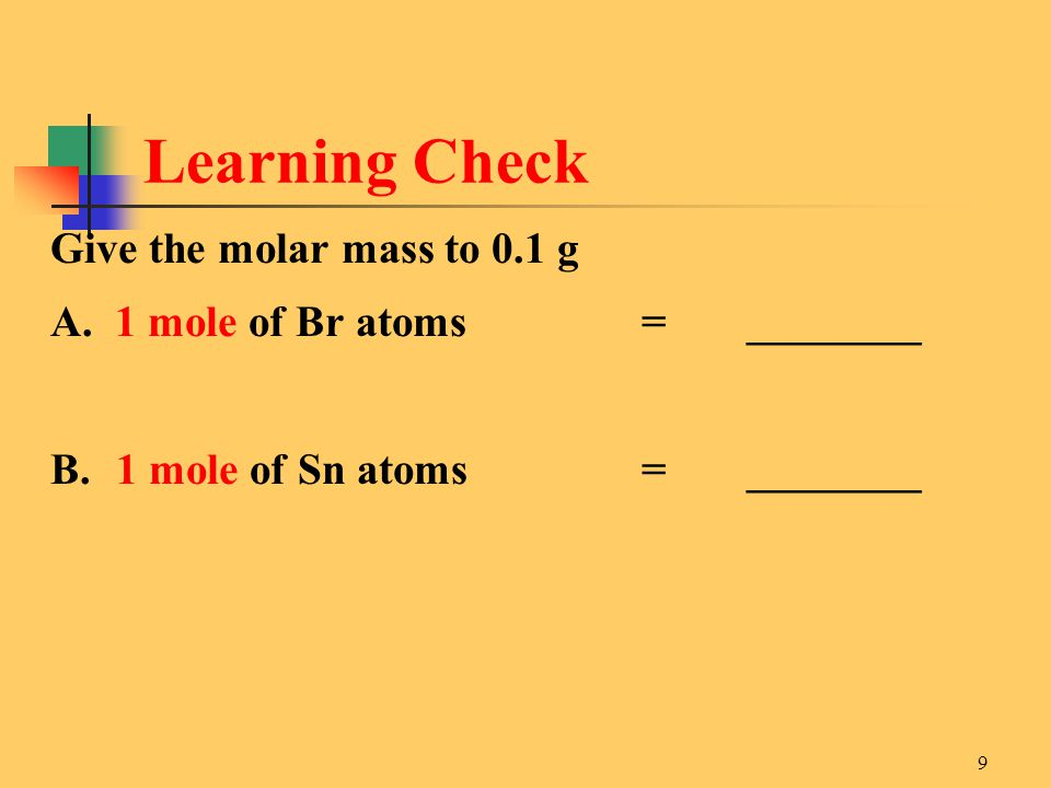 9 Give the molar mass to 0.1 g A. 1 mole of Br atoms =________ B.1 mole of Sn atoms =________ Learning Check
