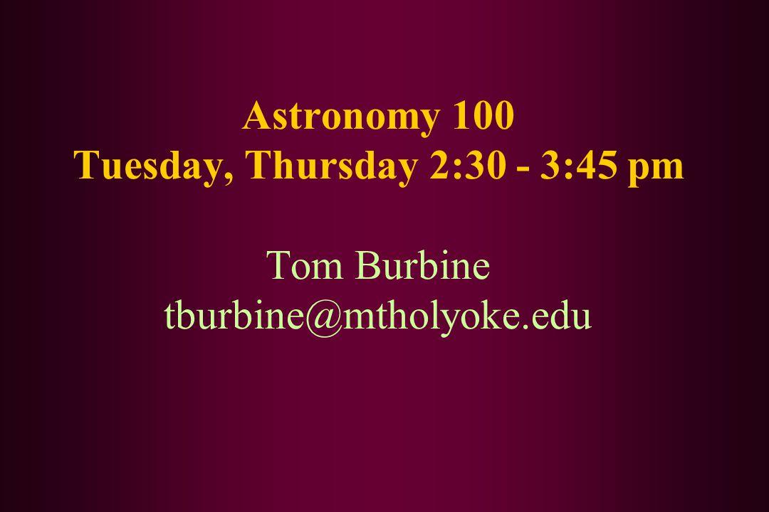 Astronomy 100 Tuesday, Thursday 2:30 - 3:45 pm Tom Burbine tburbine@mtholyoke.edu