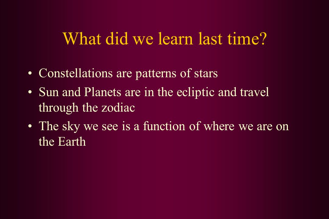 What did we learn last time? Constellations are patterns of stars Sun and Planets are in the ecliptic and travel through the zodiac The sky we see is