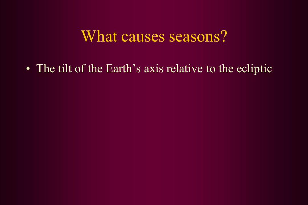 What causes seasons? The tilt of the Earth's axis relative to the ecliptic