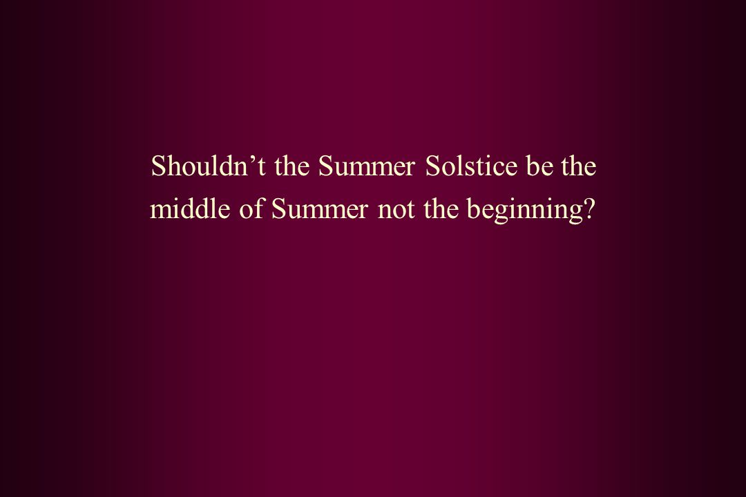 Shouldn't the Summer Solstice be the middle of Summer not the beginning