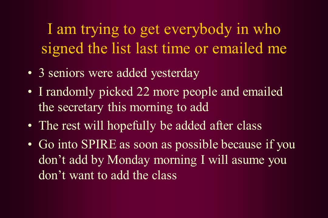 I am trying to get everybody in who signed the list last time or emailed me 3 seniors were added yesterday I randomly picked 22 more people and emailed the secretary this morning to add The rest will hopefully be added after class Go into SPIRE as soon as possible because if you don't add by Monday morning I will asume you don't want to add the class