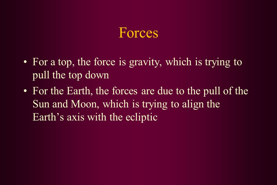Forces For a top, the force is gravity, which is trying to pull the top down For the Earth, the forces are due to the pull of the Sun and Moon, which is trying to align the Earth's axis with the ecliptic