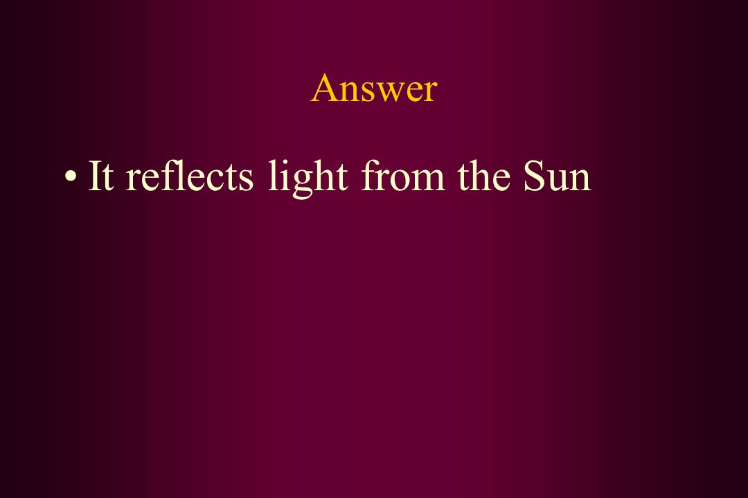 Answer It reflects light from the Sun