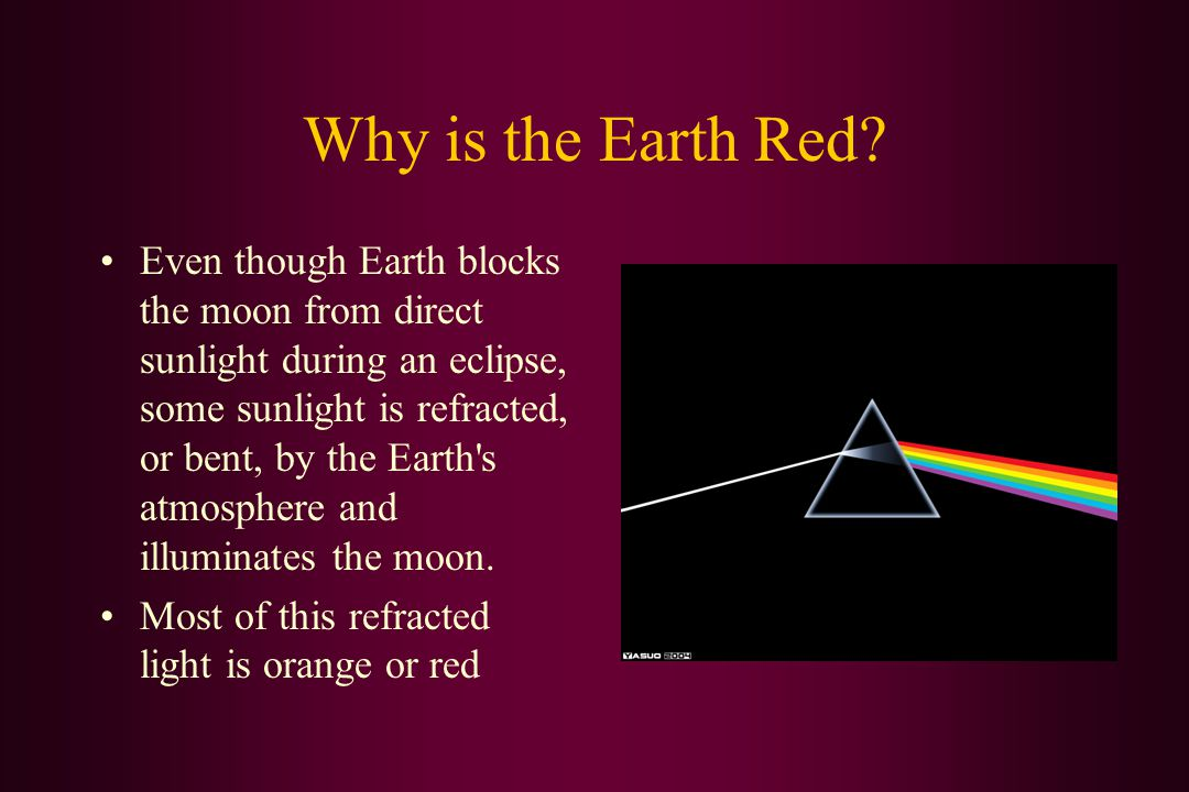 Why is the Earth Red? Even though Earth blocks the moon from direct sunlight during an eclipse, some sunlight is refracted, or bent, by the Earth's at
