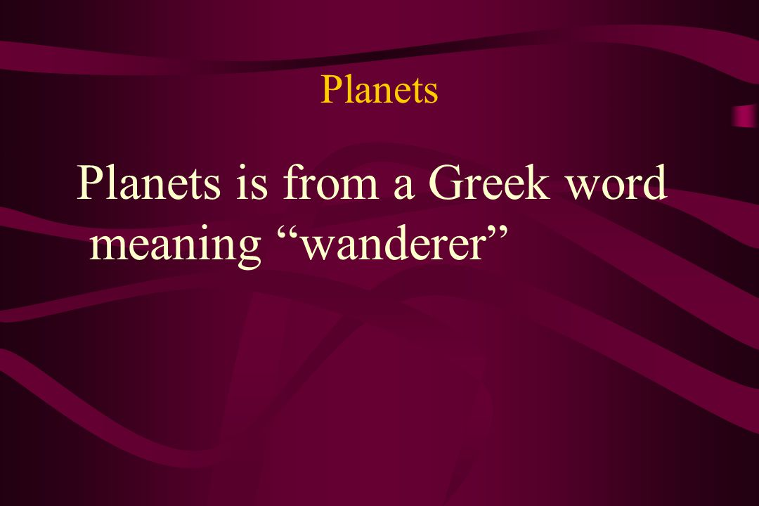 Planets Planets is from a Greek word meaning wanderer