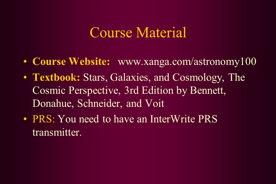 Course Material Course Website: www.xanga.com/astronomy100 Textbook: Stars, Galaxies, and Cosmology, The Cosmic Perspective, 3rd Edition by Bennett, Donahue, Schneider, and Voit PRS: You need to have an InterWrite PRS transmitter.