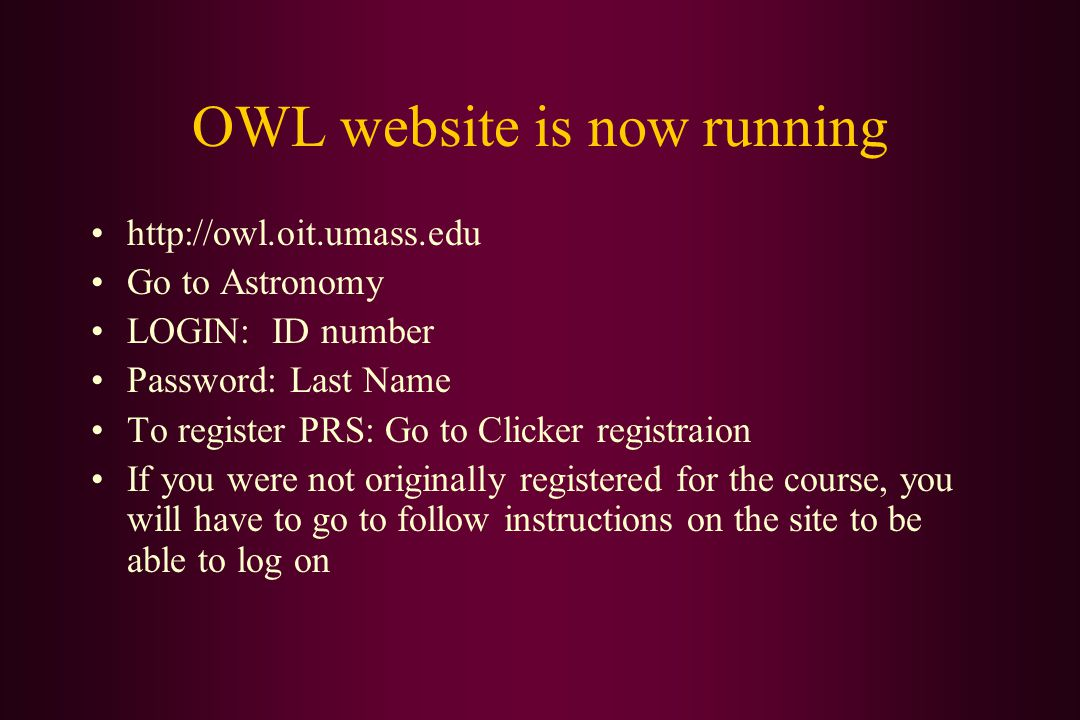 OWL website is now running http://owl.oit.umass.edu Go to Astronomy LOGIN: ID number Password: Last Name To register PRS: Go to Clicker registraion If