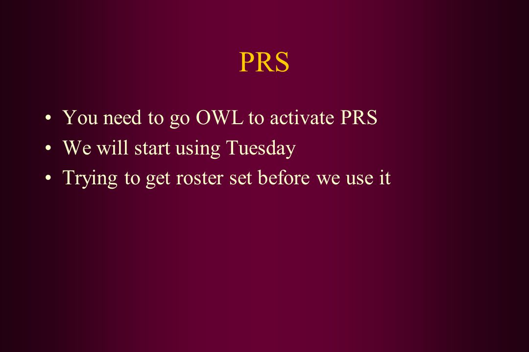 PRS You need to go OWL to activate PRS We will start using Tuesday Trying to get roster set before we use it