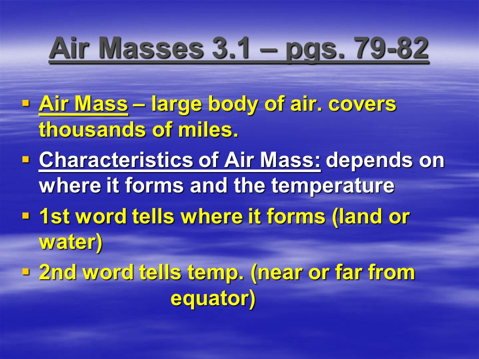 Air Masses 3.1 – pgs. 79-82  Air Mass – large body of air. covers thousands of miles.  Characteristics of Air Mass: depends on where it forms and th