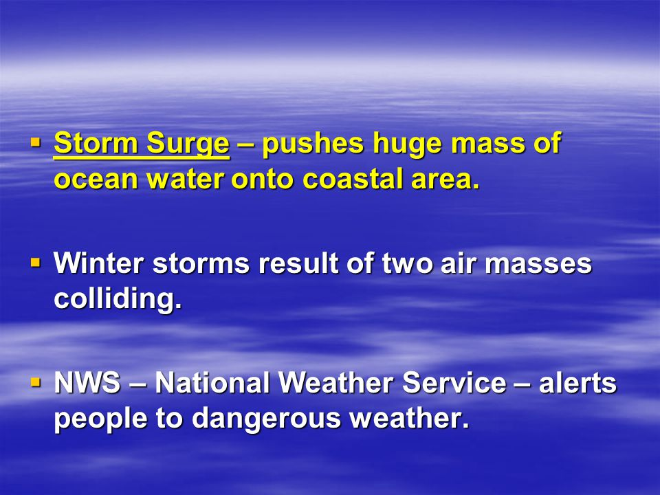  Storm Surge – pushes huge mass of ocean water onto coastal area.  Winter storms result of two air masses colliding.  NWS – National Weather Servic