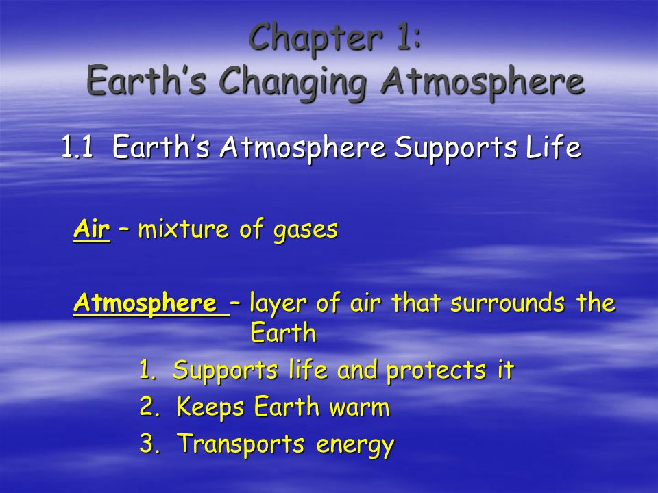 Chapter 1: Earth's Changing Atmosphere 1.1 Earth's Atmosphere Supports Life Air – mixture of gases Atmosphere – layer of air that surrounds the Earth