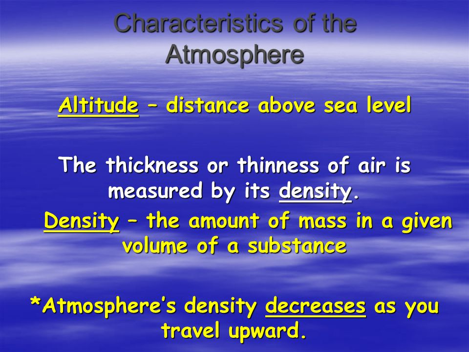 Characteristics of the Atmosphere Altitude – distance above sea level The thickness or thinness of air is measured by its density. Density – the amoun