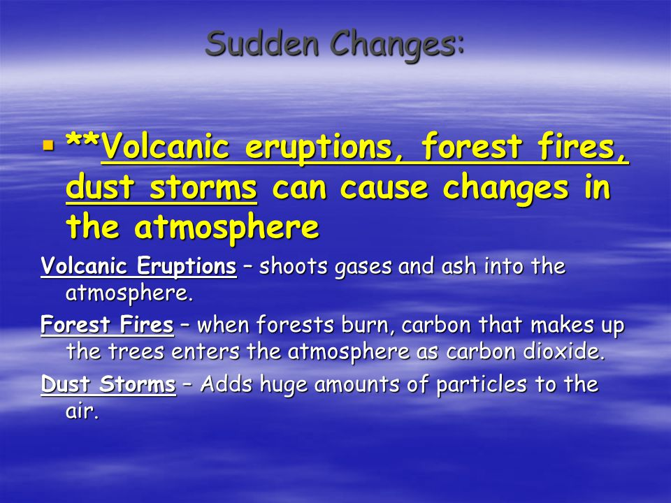 Sudden Changes:  **Volcanic eruptions, forest fires, dust storms can cause changes in the atmosphere Volcanic Eruptions – shoots gases and ash into t