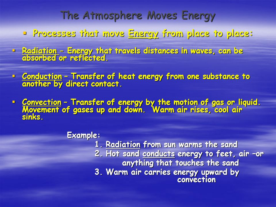 The Atmosphere Moves Energy  Processes that move Energy from place to place:  Radiation - Energy that travels distances in waves, can be absorbed or